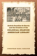 Andrés González de Barcia and the Creation of the Colonial Spanish American Library