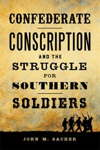 Confederate Conscription and the Struggle for Southern Soldiers