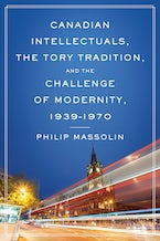 Canadian Intellectuals, the Tory Tradition, and the Challenge of Modernity, 1939-1970