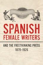 Spanish Female Writers and the Freethinking Press, 1879-1926