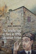 The Intellectual as Hero in 1990s Ukrainian Fiction